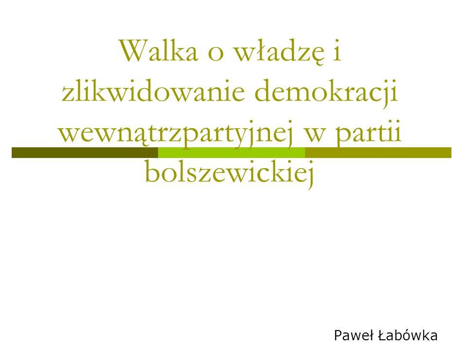 Walka o władzę i zlikwidowanie demokracji wewnątrzpartyjnej w partii bolszewickiej Paweł Łabówka