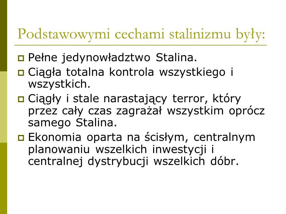 Podstawowymi cechami stalinizmu były: Pełne jedynowładztwo Stalina. Ciągła totalna kontrola wszystkiego i wszystkich. Ciągły i stale narastający terro
