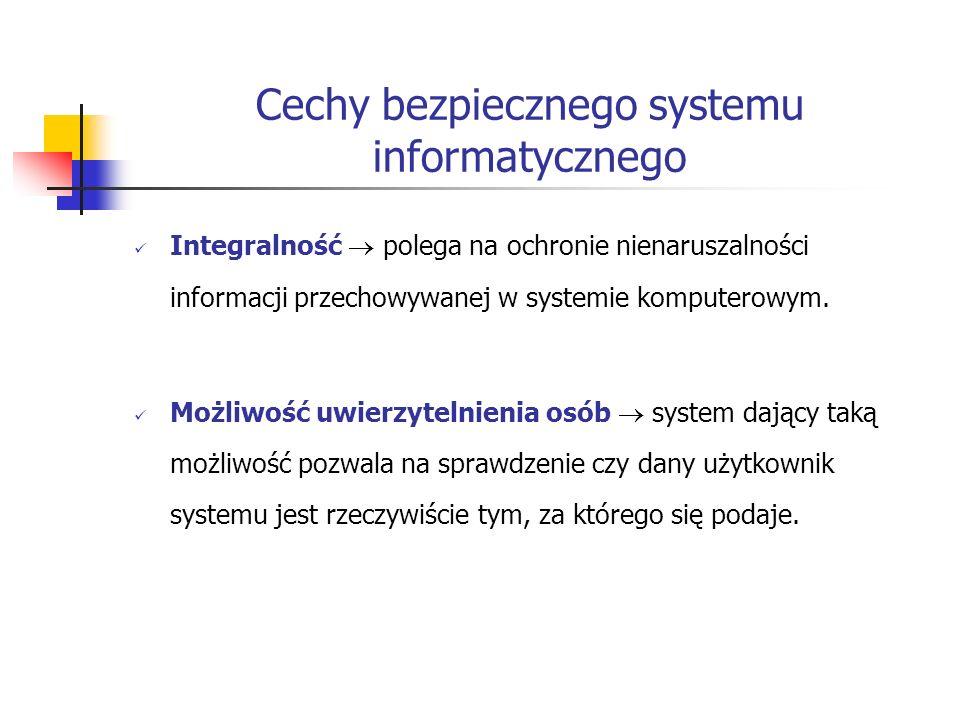 Cechy bezpiecznego systemu informatycznego Możliwość uwierzytelnienia informacji uwierzytelnienie informacji ma na celu sprawdzenie czy informacja jest autentyczna i rzeczywiście pochodzi z wymienionych źródeł.