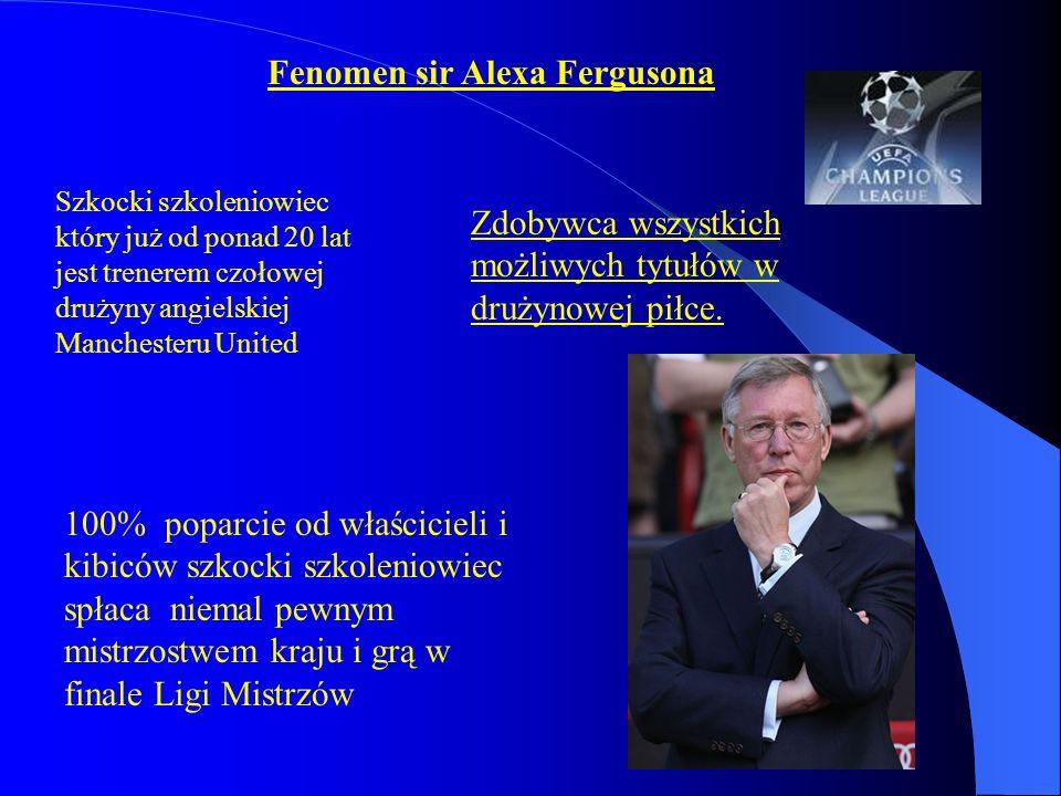 Fenomen sir Alexa Fergusona Szkocki szkoleniowiec który już od ponad 20 lat jest trenerem czołowej drużyny angielskiej Manchesteru United Zdobywca wszystkich możliwych tytułów w drużynowej piłce.