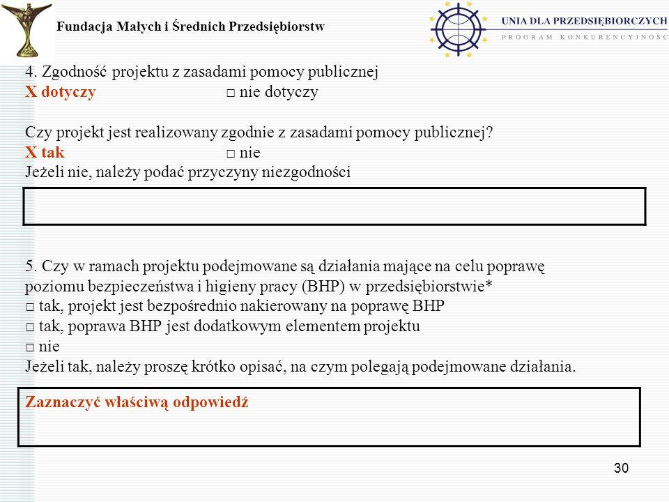 30 4. Zgodność projektu z zasadami pomocy publicznej X dotyczy nie dotyczy Czy projekt jest realizowany zgodnie z zasadami pomocy publicznej? X tak ni