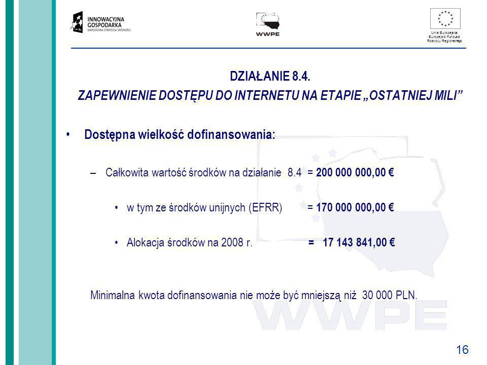 16 Unia Europejska Europejski Fundusz Rozwoju Regionalnego DZIAŁANIE 8.4. ZAPEWNIENIE DOSTĘPU DO INTERNETU NA ETAPIE OSTATNIEJ MILI Dostępna wielkość