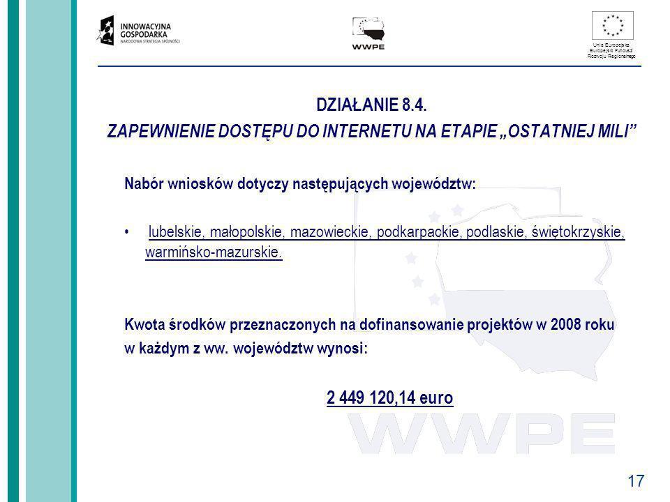 17 Unia Europejska Europejski Fundusz Rozwoju Regionalnego DZIAŁANIE 8.4. ZAPEWNIENIE DOSTĘPU DO INTERNETU NA ETAPIE OSTATNIEJ MILI Nabór wniosków dot