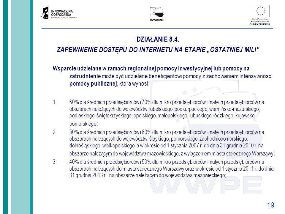 19 Unia Europejska Europejski Fundusz Rozwoju Regionalnego DZIAŁANIE 8.4. ZAPEWNIENIE DOSTĘPU DO INTERNETU NA ETAPIE OSTATNIEJ MILI Wsparcie udzielane