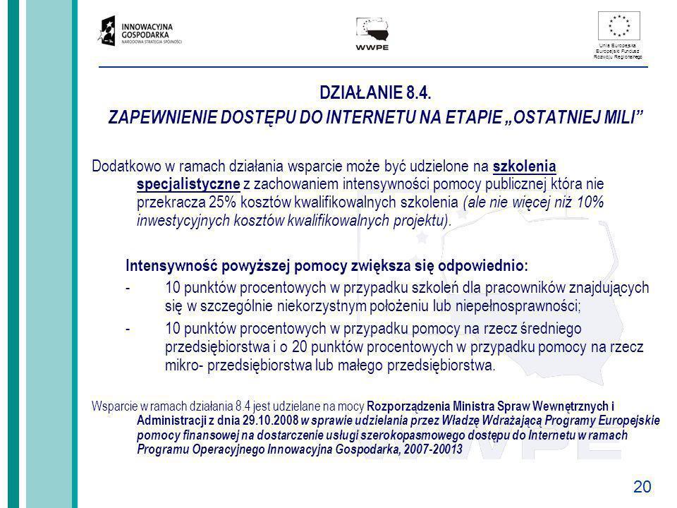 20 Unia Europejska Europejski Fundusz Rozwoju Regionalnego DZIAŁANIE 8.4. ZAPEWNIENIE DOSTĘPU DO INTERNETU NA ETAPIE OSTATNIEJ MILI Dodatkowo w ramach