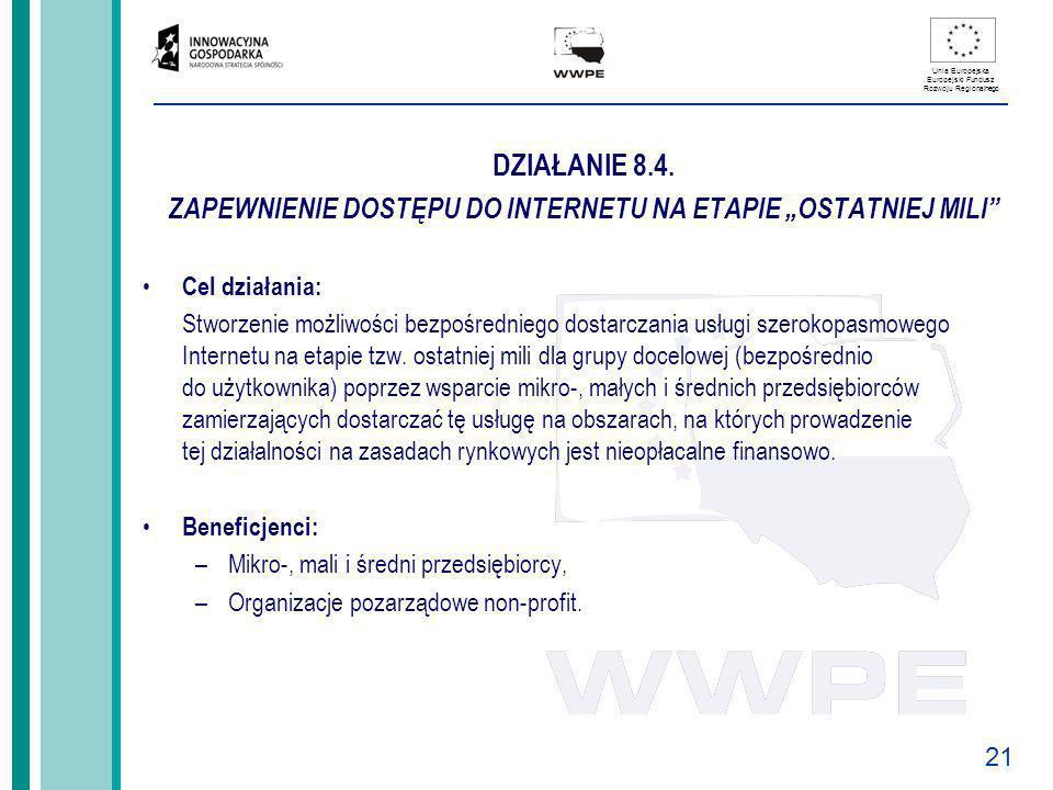 21 Unia Europejska Europejski Fundusz Rozwoju Regionalnego DZIAŁANIE 8.4. ZAPEWNIENIE DOSTĘPU DO INTERNETU NA ETAPIE OSTATNIEJ MILI Cel działania: Stw