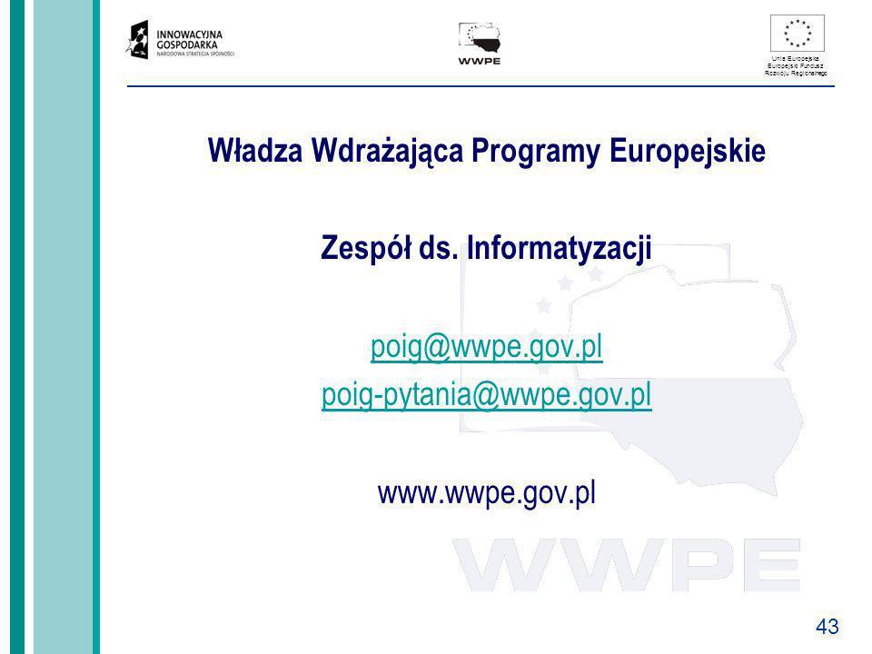 43 Unia Europejska Europejski Fundusz Rozwoju Regionalnego Władza Wdrażająca Programy Europejskie Zespół ds. Informatyzacji poig@wwpe.gov.pl poig-pyta