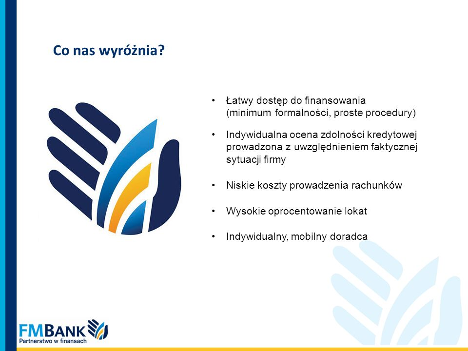 Co nas wyróżnia? Łatwy dostęp do finansowania (minimum formalności, proste procedury) Indywidualna ocena zdolności kredytowej prowadzona z uwzględnien