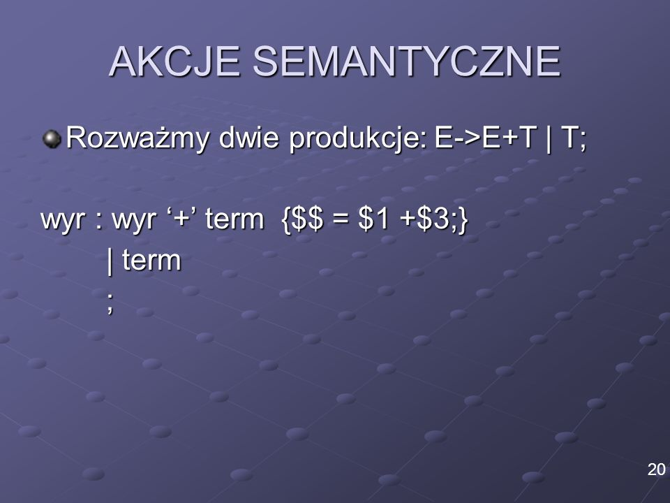 AKCJE SEMANTYCZNE Rozważmy dwie produkcje: E->E+T   T; wyr : wyr + term {$$ = $1 +$3;}   term ; 20