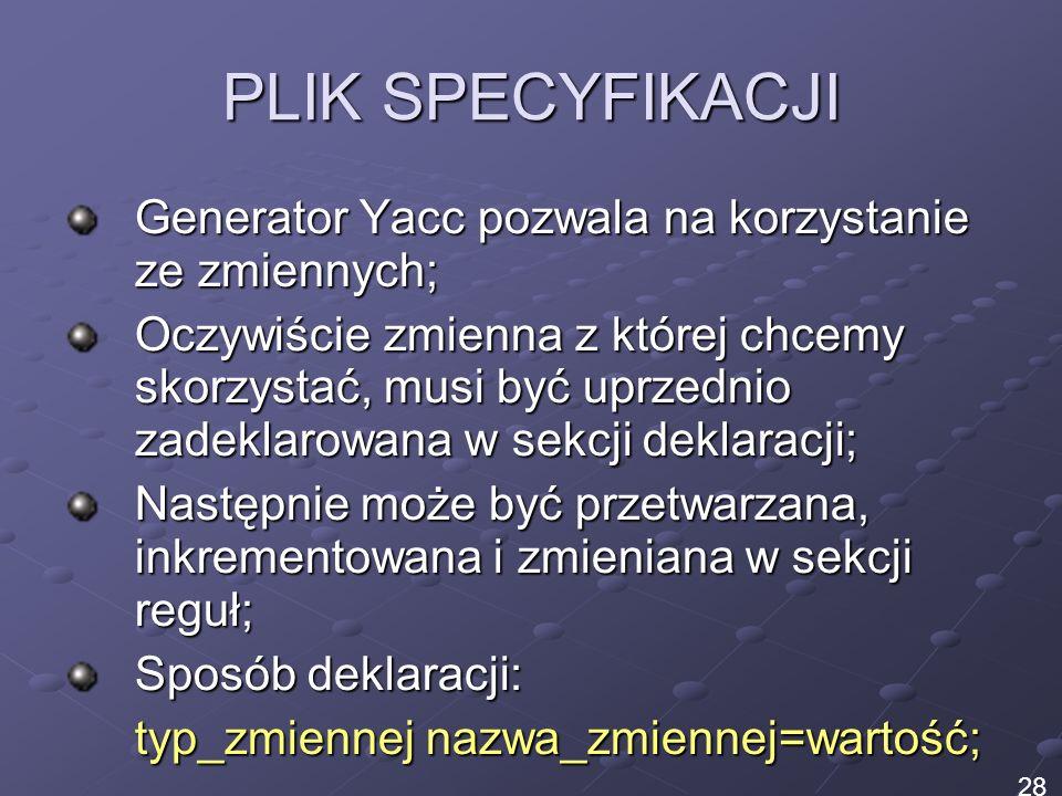 PLIK SPECYFIKACJI Generator Yacc pozwala na korzystanie ze zmiennych; Oczywiście zmienna z której chcemy skorzystać, musi być uprzednio zadeklarowana