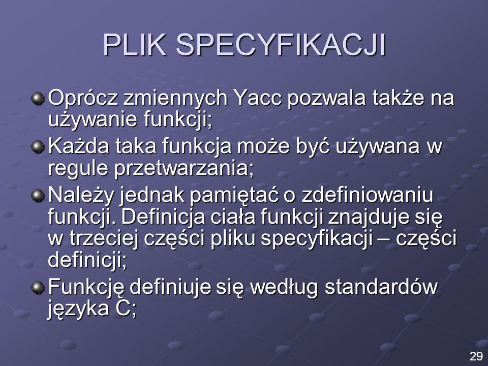 PLIK SPECYFIKACJI Oprócz zmiennych Yacc pozwala także na używanie funkcji; Każda taka funkcja może być używana w regule przetwarzania; Należy jednak p