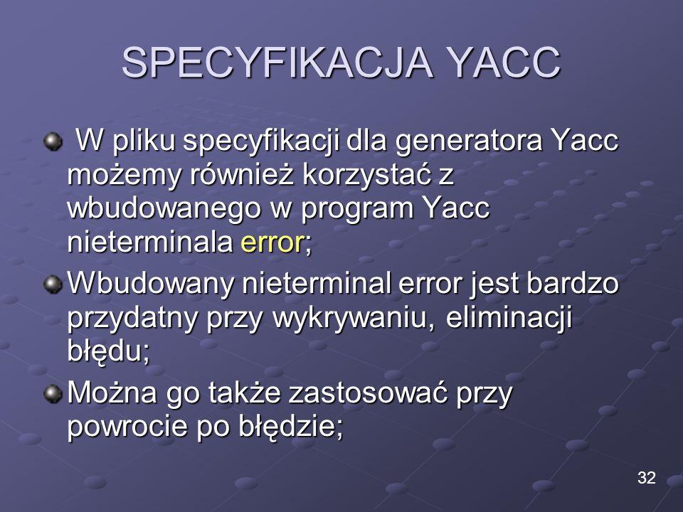 SPECYFIKACJA YACC W pliku specyfikacji dla generatora Yacc możemy również korzystać z wbudowanego w program Yacc nieterminala error; W pliku specyfika
