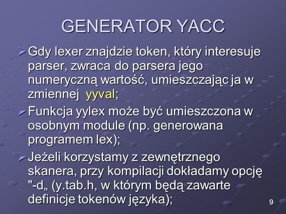 GENERATOR YACC Gdy lexer znajdzie token, który interesuje parser, zwraca do parsera jego numeryczną wartość, umieszczając ja w zmiennej yyval; Gdy lex