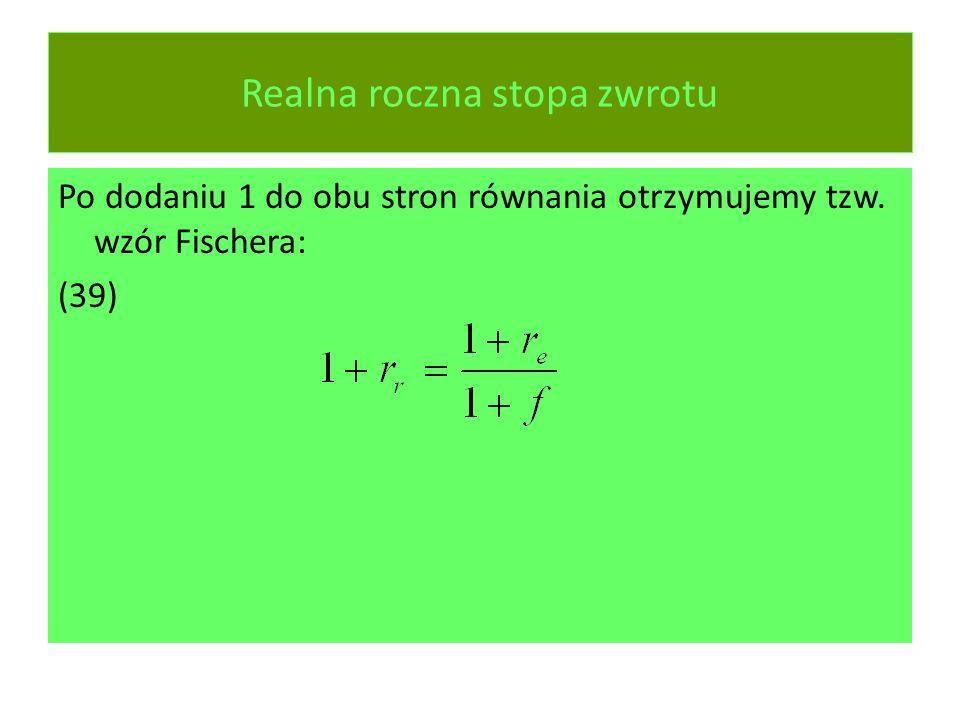 Realna roczna stopa zwrotu Po dodaniu 1 do obu stron równania otrzymujemy tzw. wzór Fischera: (39)