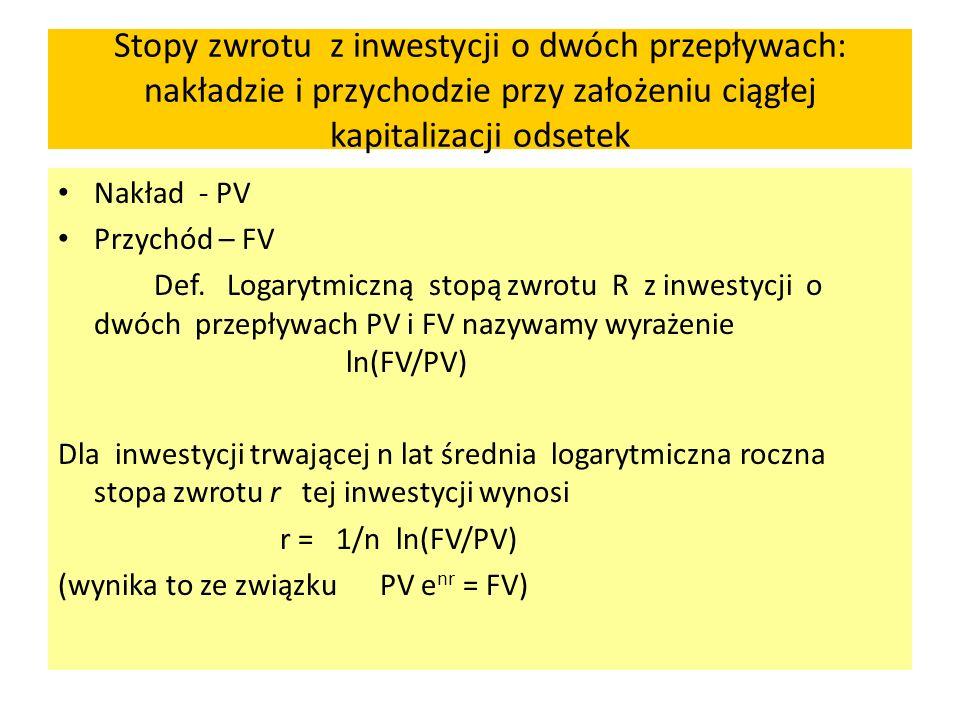 Stopy zwrotu z inwestycji o dwóch przepływach: nakładzie i przychodzie przy założeniu ciągłej kapitalizacji odsetek Nakład - PV Przychód – FV Def. Log