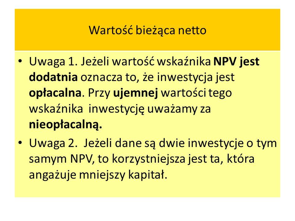Wartość bieżąca netto Uwaga 1. Jeżeli wartość wskaźnika NPV jest dodatnia oznacza to, że inwestycja jest opłacalna. Przy ujemnej wartości tego wskaźni