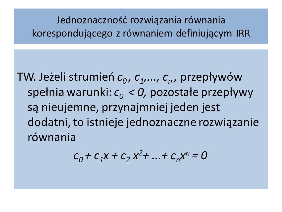 Jednoznaczność rozwiązania równania korespondującego z równaniem definiującym IRR TW. Jeżeli strumień c 0, c 1,..., c n, przepływów spełnia warunki: c