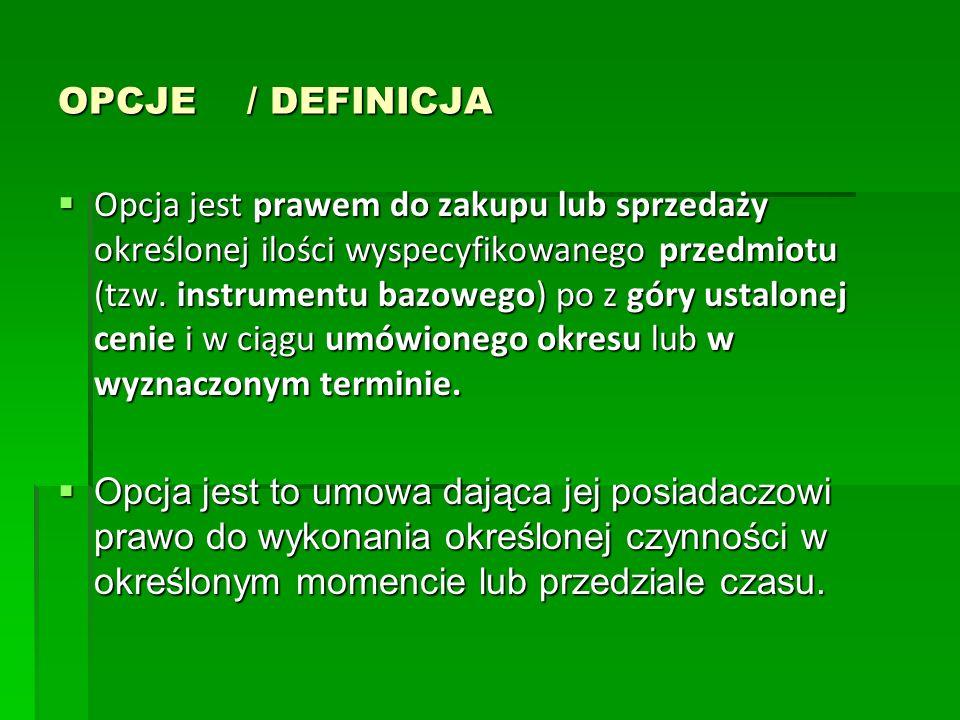 OPCJE / DEFINICJA Opcja jest prawem do zakupu lub sprzedaży określonej ilości wyspecyfikowanego przedmiotu (tzw. instrumentu bazowego) po z góry ustal