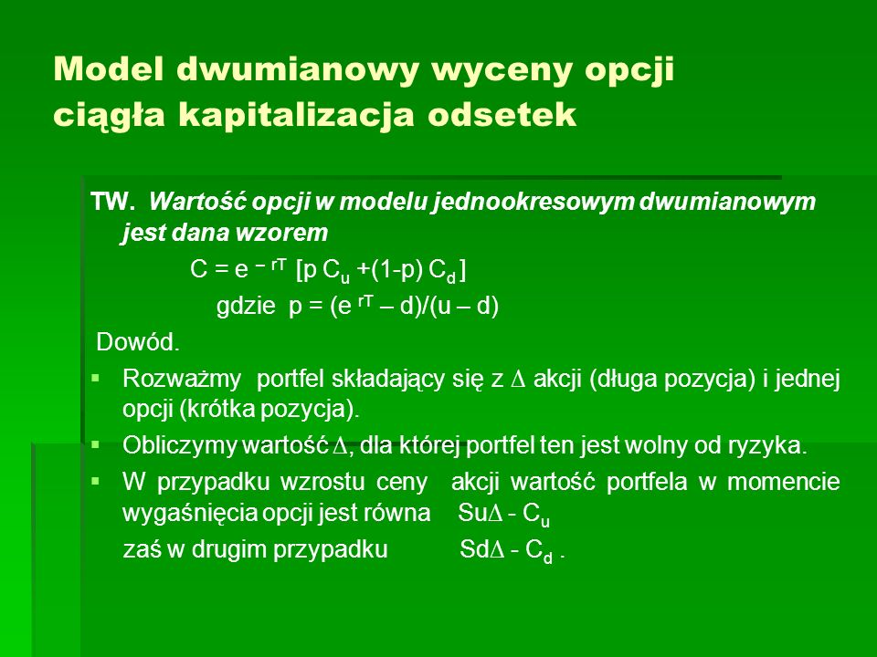Model dwumianowy wyceny opcji ciągła kapitalizacja odsetek TW. Wartość opcji w modelu jednookresowym dwumianowym jest dana wzorem C = e – rT [p C u +(