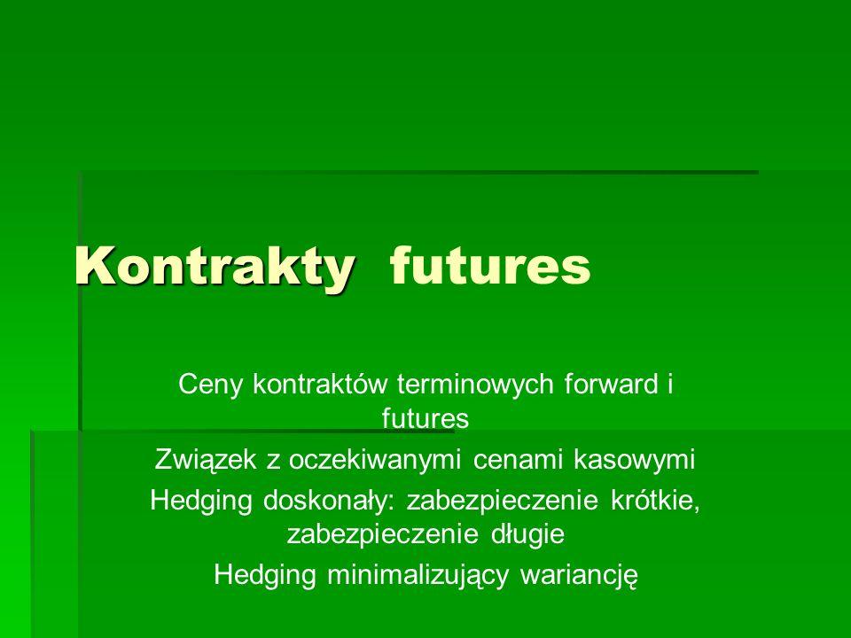 Kontrakty Kontrakty futures Ceny kontraktów terminowych forward i futures Związek z oczekiwanymi cenami kasowymi Hedging doskonały: zabezpieczenie kró