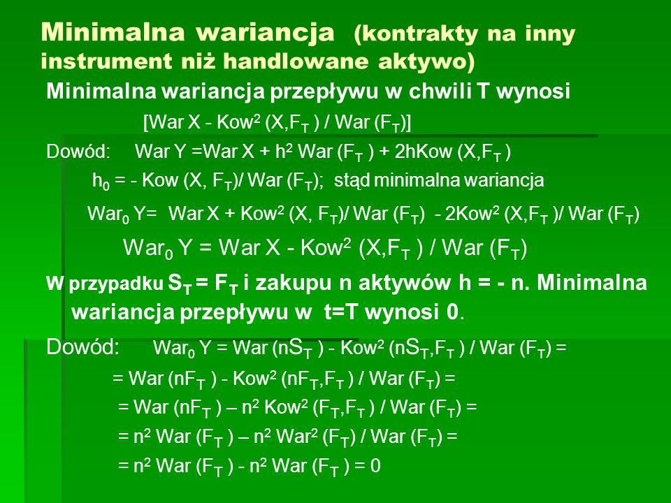 Minimalna wariancja (kontrakty na inny instrument niż handlowane aktywo) Minimalna wariancja przepływu w chwili T wynosi [War X - Kow 2 (X,F T ) / War
