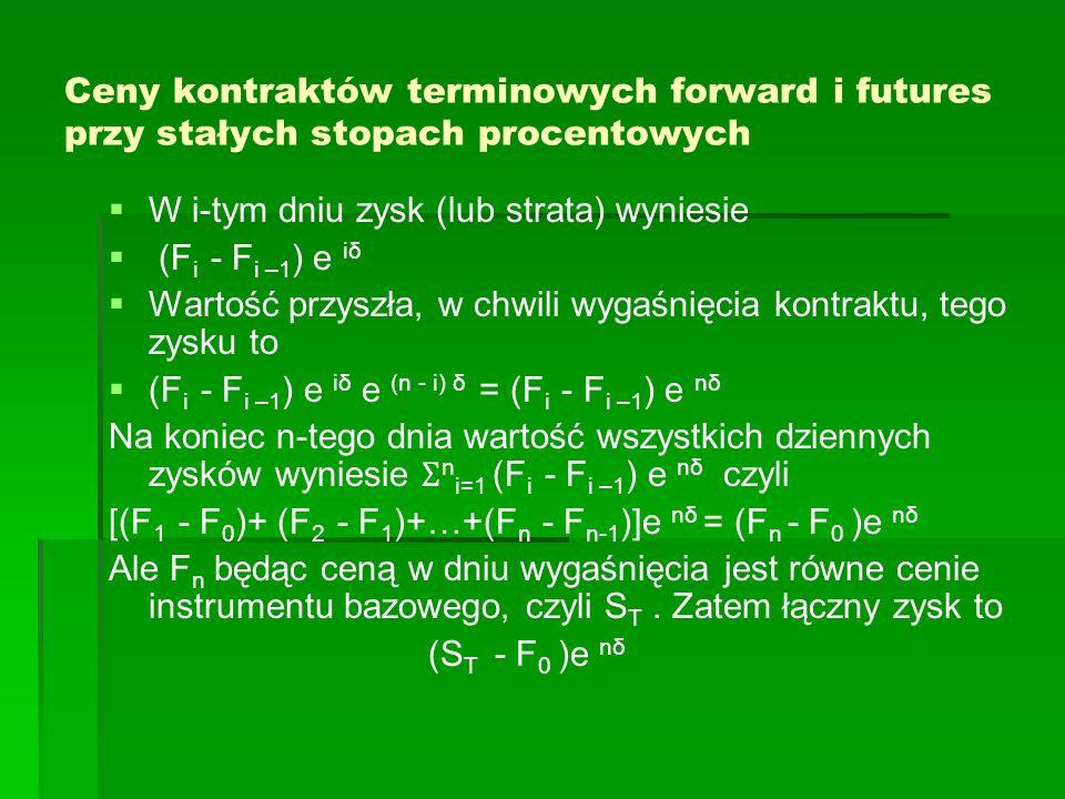 Ceny kontraktów terminowych forward i futures przy stałych stopach procentowych Inwestycja w kwocie F 0 w aktywa wolne od ryzyka w chwili t=0 oraz opisana wyżej strategia daje w chwili T dochód: F 0 e nδ + (S T - F 0 )e nδ = S T e nδ Niech cena kontraktu forward na ten sam instrument bazowy w chwili t=0 wynosi G 0.