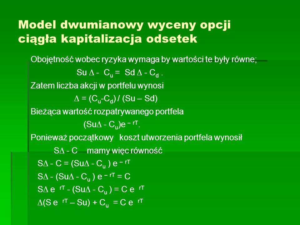 Model dwumianowy wyceny opcji ciągła kapitalizacja odsetek Obojętność wobec ryzyka wymaga by wartości te były równe; Su - C u = Sd - C d. Zatem liczba