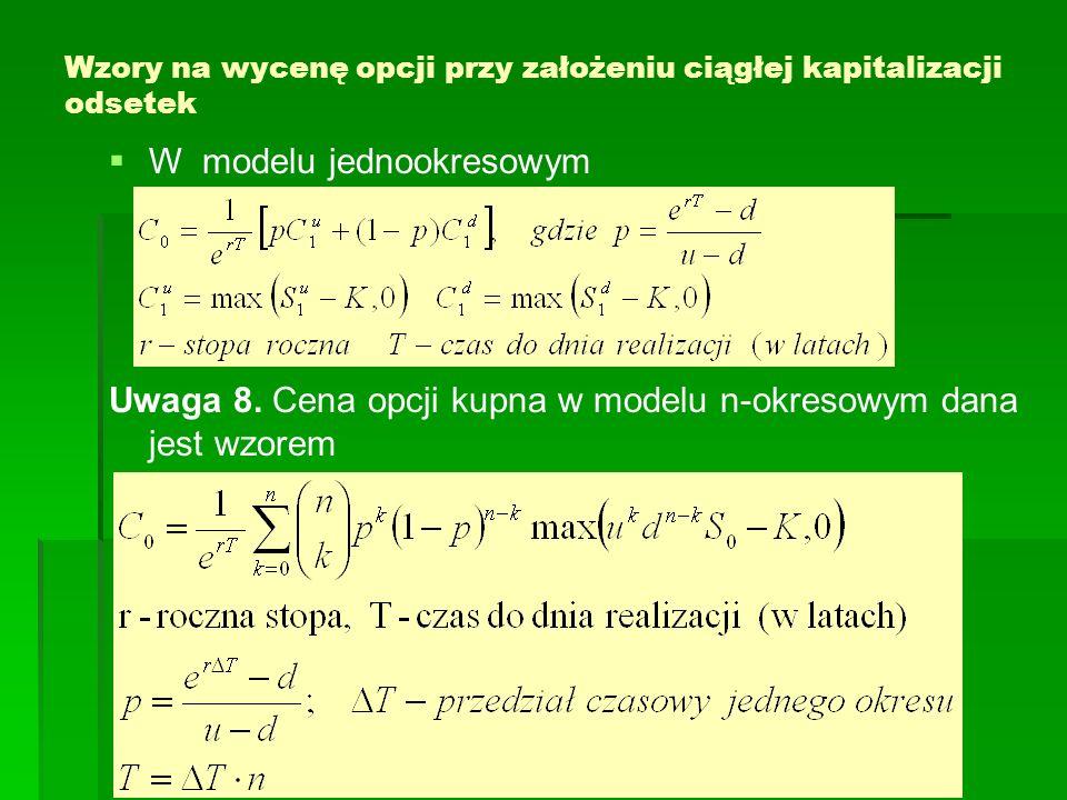 Wzory na wycenę opcji przy założeniu ciągłej kapitalizacji odsetek W modelu jednookresowym Uwaga 8. Cena opcji kupna w modelu n-okresowym dana jest wz