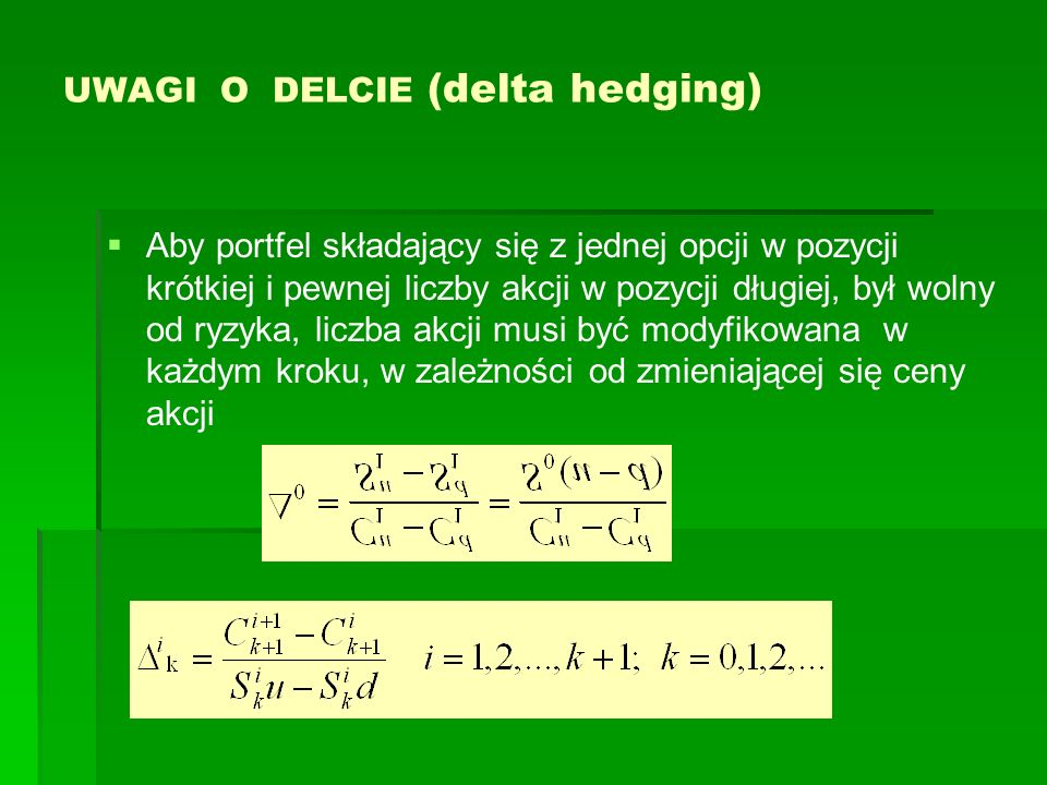 UWAGI O DELCIE (delta hedging) Aby portfel składający się z jednej opcji w pozycji krótkiej i pewnej liczby akcji w pozycji długiej, był wolny od ryzy