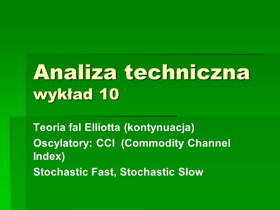Analiza techniczna wykład 10 Teoria fal Elliotta (kontynuacja) Oscylatory: CCI (Commodity Channel Index) Stochastic Fast, Stochastic Slow