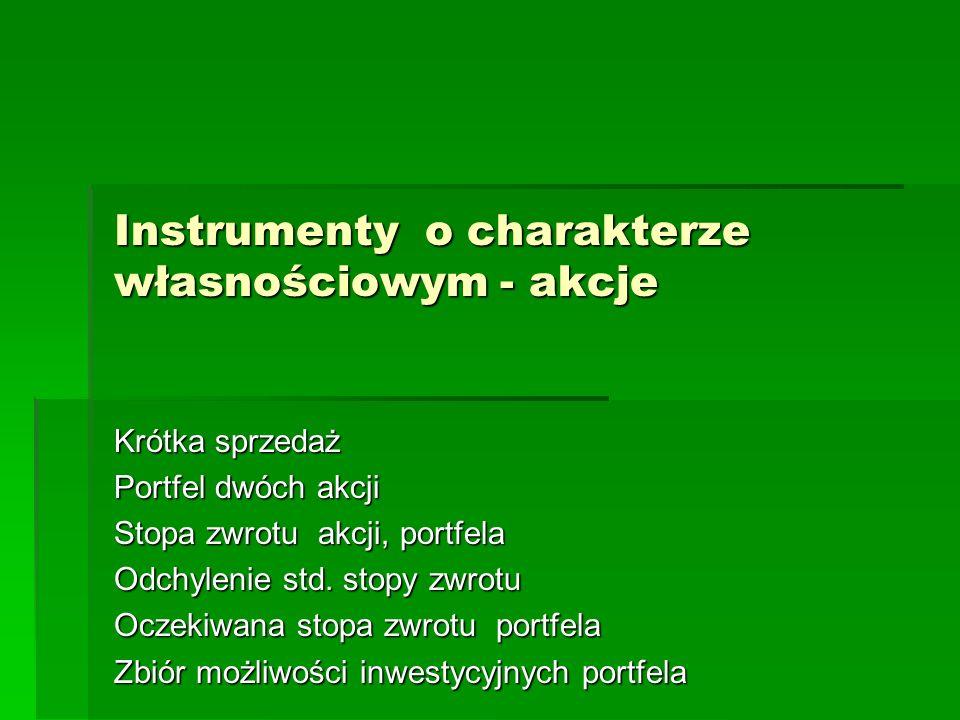 Instrumenty o charakterze własnościowym - akcje Krótka sprzedaż Portfel dwóch akcji Stopa zwrotu akcji, portfela Odchylenie std. stopy zwrotu Oczekiwa