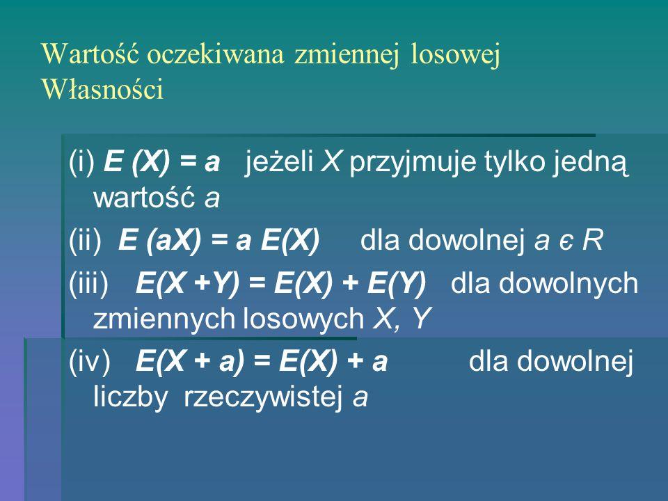 Wartość oczekiwana zmiennej losowej Własności (i) E (X) = a jeżeli X przyjmuje tylko jedną wartość a (ii) E (aX) = a E(X) dla dowolnej a є R (iii)E(X