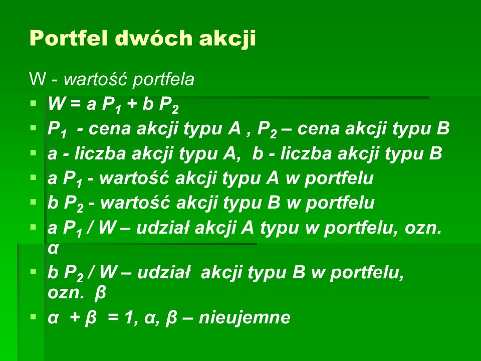 Portfel dwóch akcji W - wartość portfela W = a P 1 + b P 2 P 1 - cena akcji typu A, P 2 – cena akcji typu B a - liczba akcji typu A, b - liczba akcji