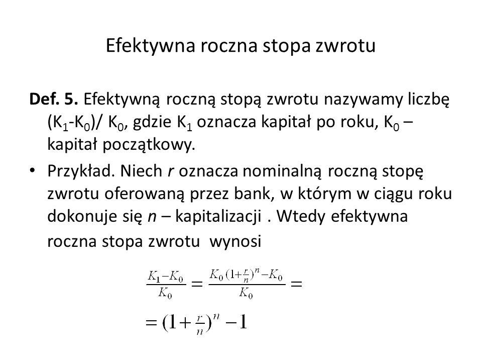 Efektywna roczna stopa zwrotu Def. 5. Efektywną roczną stopą zwrotu nazywamy liczbę (K 1 -K 0 )/ K 0, gdzie K 1 oznacza kapitał po roku, K 0 – kapitał
