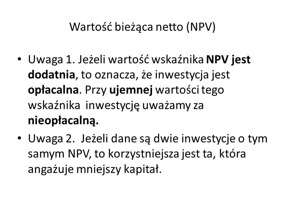 Wartość bieżąca netto (NPV) Uwaga 1. Jeżeli wartość wskaźnika NPV jest dodatnia, to oznacza, że inwestycja jest opłacalna. Przy ujemnej wartości tego