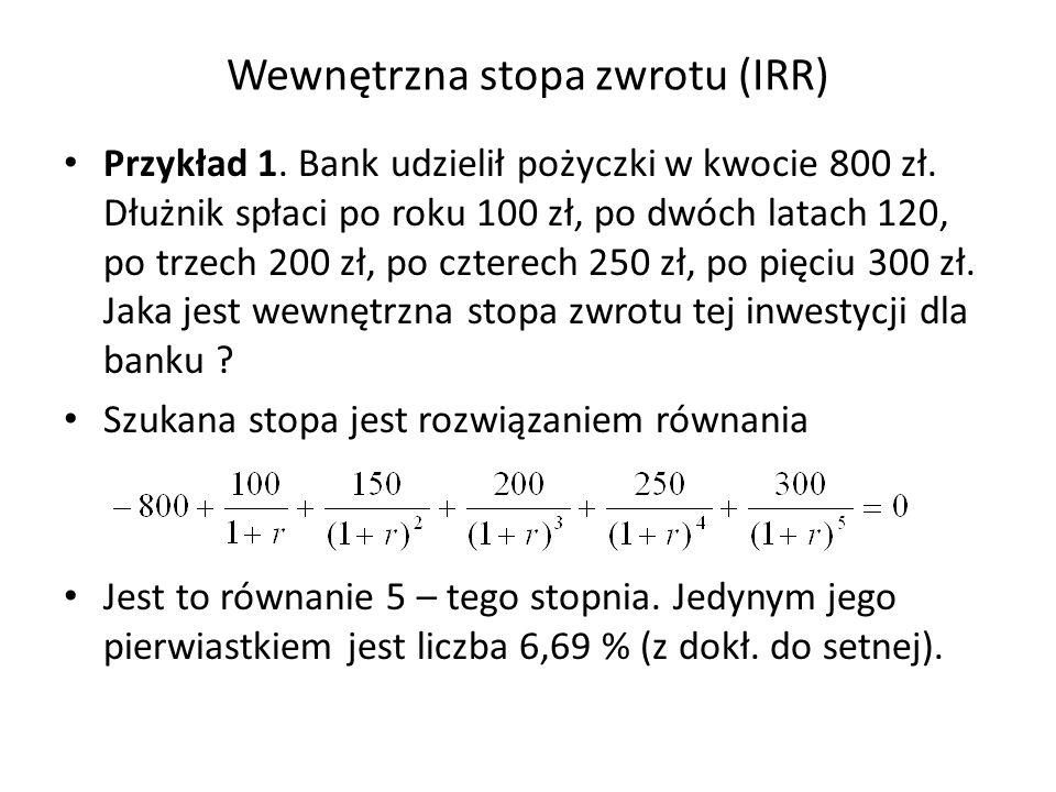 Wewnętrzna stopa zwrotu (IRR) Przykład 1. Bank udzielił pożyczki w kwocie 800 zł. Dłużnik spłaci po roku 100 zł, po dwóch latach 120, po trzech 200 zł