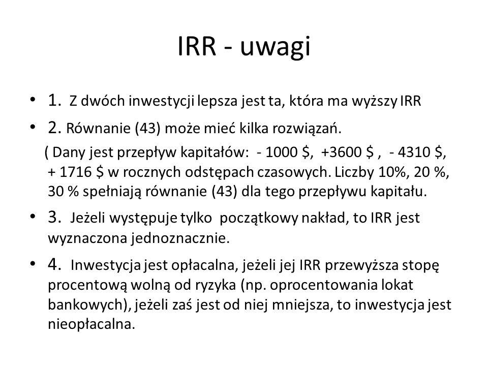 IRR - uwagi 1. Z dwóch inwestycji lepsza jest ta, która ma wyższy IRR 2. Równanie (43) może mieć kilka rozwiązań. ( Dany jest przepływ kapitałów: - 10