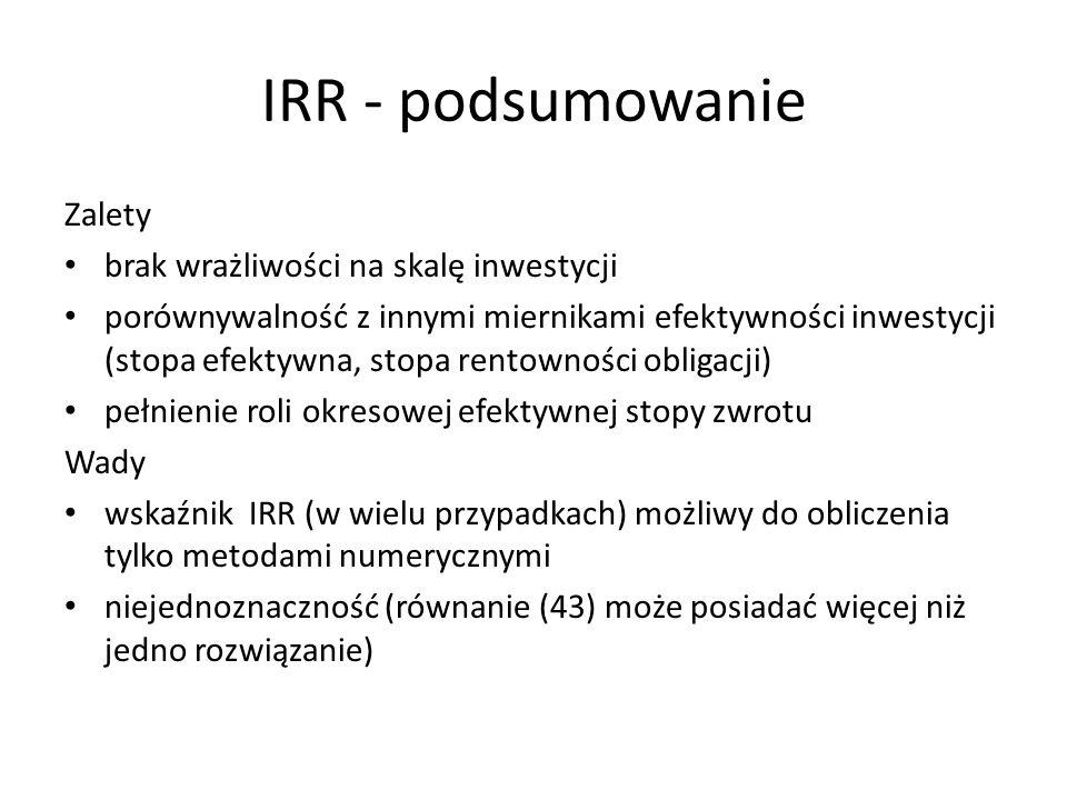 IRR - podsumowanie Zalety brak wrażliwości na skalę inwestycji porównywalność z innymi miernikami efektywności inwestycji (stopa efektywna, stopa rent