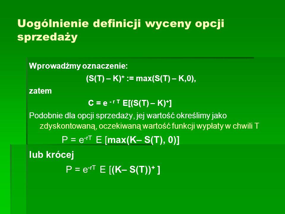 Uogólnienie definicji wyceny opcji sprzedaży Wprowadźmy oznaczenie: (S(T) – K) + := max(S(T) – K,0), zatem C = e - r T E[(S(T) – K) + ] Podobnie dla o