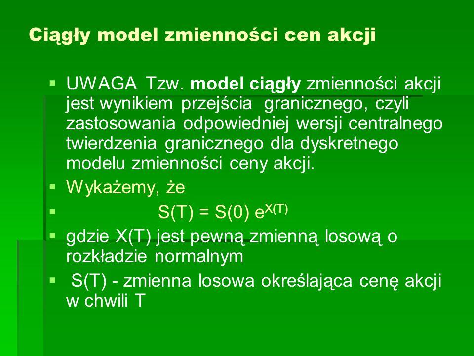 Ciągły model zmienności cen akcji UWAGA Tzw. model ciągły zmienności akcji jest wynikiem przejścia granicznego, czyli zastosowania odpowiedniej wersji