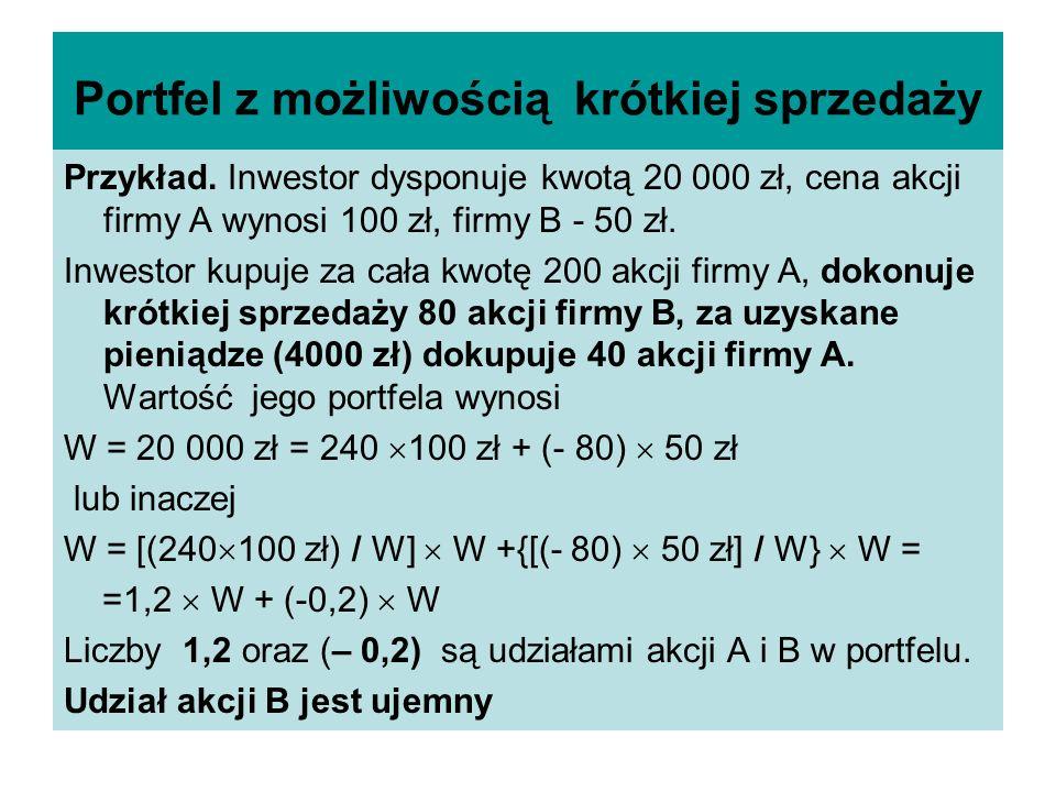 Zysk portfela z możliwością krótkiej sprzedaży W – wartość portfela a- liczba akcji A w portfelu, b - liczba akcji B w krótkiej sprzedaży W= a P 1 + ( - b) P 2 = P 1 - b P 2 P 1 ( 1+ R A ), P 2 ( 1+ R B ), - ceny końcowe akcji A, B Przyrost wartości portfela w okresie bazowym: [ a P 1 ( 1+ R A ) - b P 2 ( 1+ R B ) ] – ( a P 1 - b P 2 ) = a P 1 + aP 1 R A - b P 2 - b P 2 R B – a P 1 + b P 2 = a P 1 R A – b P 2 R B stopa zwrotu dla portfela R P = ( aP 1 R A – b P 2 R B ) / W = ( a P 1 / W) R A + (- bP 2 / W) R B = α R A + β R B, β < 0, α + β = 1, gdzie α, β – udziały w portfelu