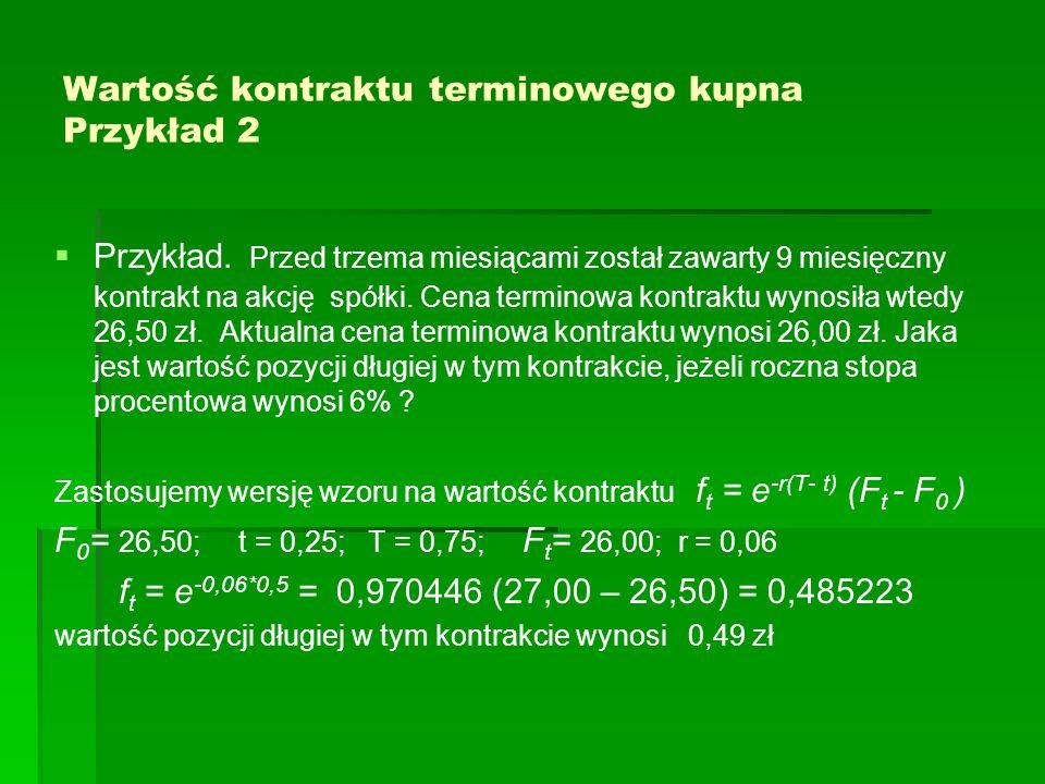 Wartość kontraktu terminowego kupna Przykład 2 Przykład. Przed trzema miesiącami został zawarty 9 miesięczny kontrakt na akcję spółki. Cena terminowa