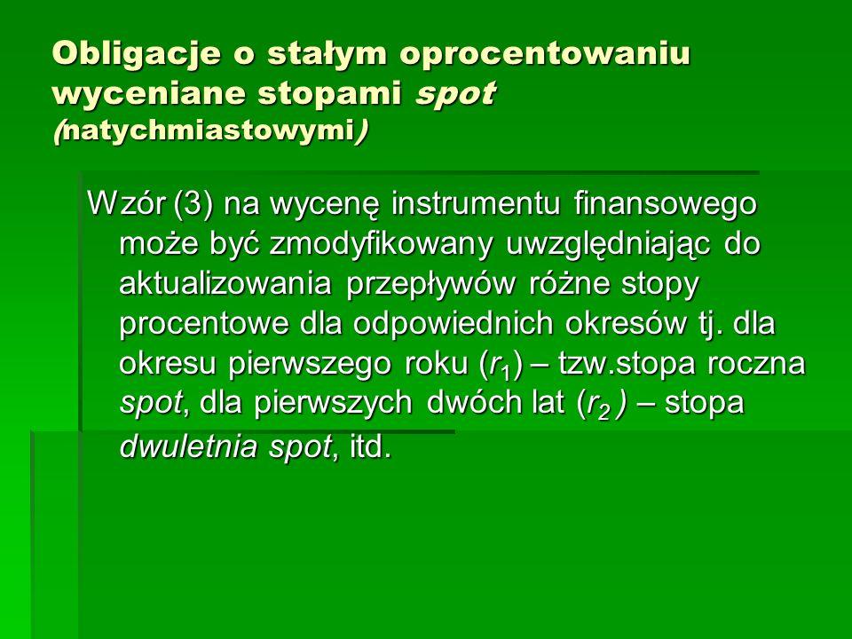 Obligacje o stałym oprocentowaniu wyceniane stopami spot (natychmiastowymi) Wzór (3) na wycenę instrumentu finansowego może być zmodyfikowany uwzględn