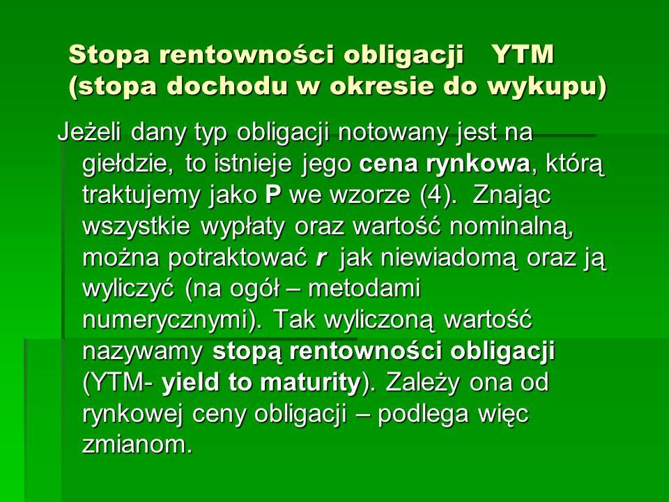 Stopa rentowności obligacji YTM (stopa dochodu w okresie do wykupu) Jeżeli dany typ obligacji notowany jest na giełdzie, to istnieje jego cena rynkowa