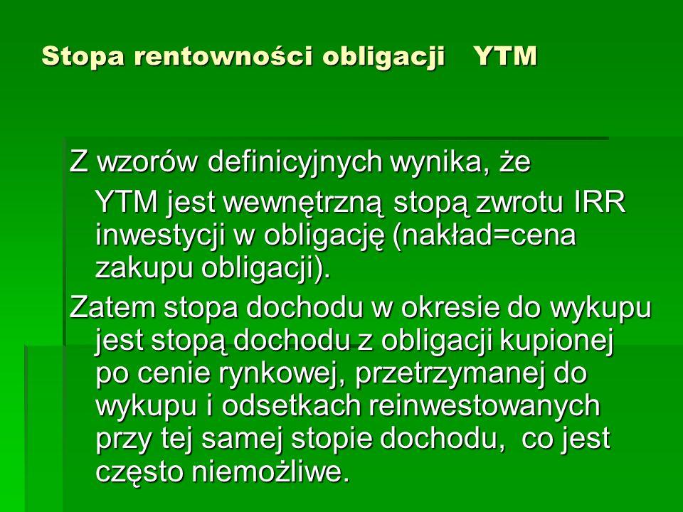 Stopa rentowności obligacji YTM Z wzorów definicyjnych wynika, że YTM jest wewnętrzną stopą zwrotu IRR inwestycji w obligację (nakład=cena zakupu obli