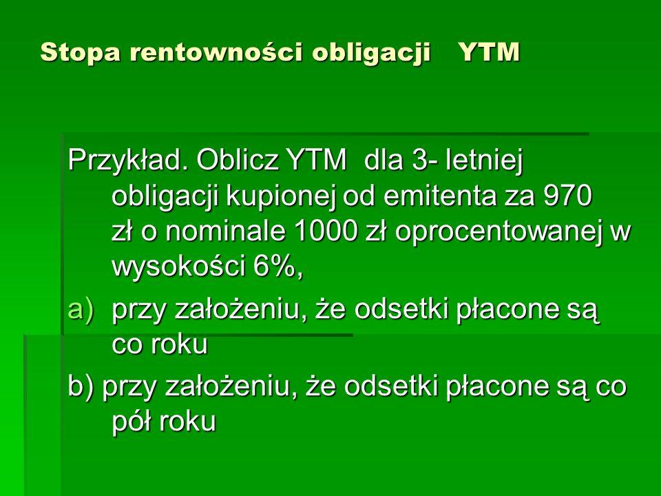 Stopa rentowności obligacji YTM Przykład. Oblicz YTM dla 3- letniej obligacji kupionej od emitenta za 970 zł o nominale 1000 zł oprocentowanej w wysok