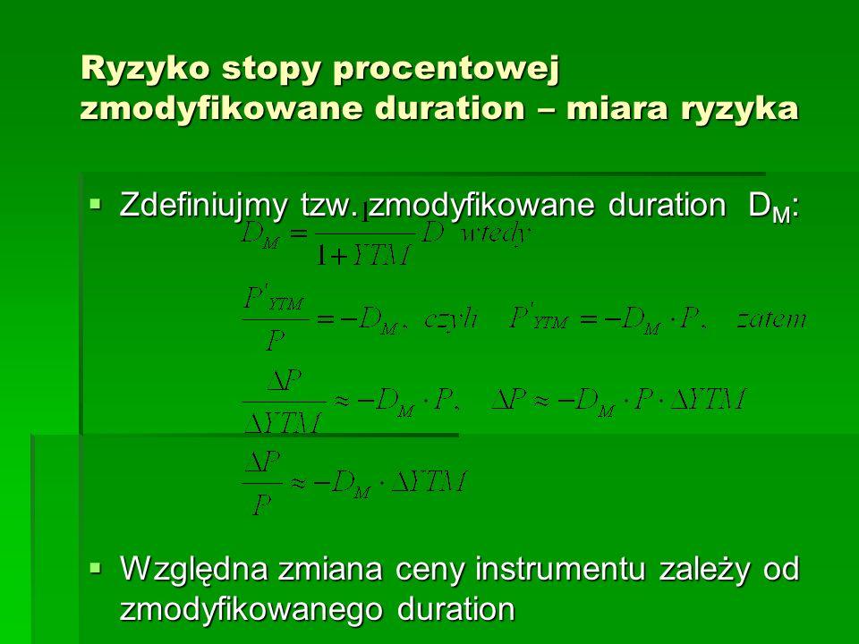 Ryzyko stopy procentowej zmodyfikowane duration – miara ryzyka Zdefiniujmy tzw. zmodyfikowane duration D M : Zdefiniujmy tzw. zmodyfikowane duration D