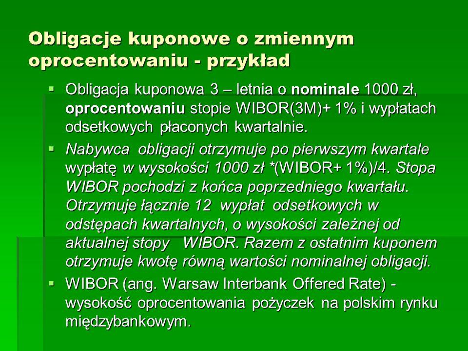 Obligacje kuponowe o zmiennym oprocentowaniu - przykład Obligacja kuponowa 3 – letnia o nominale 1000 zł, oprocentowaniu stopie WIBOR(3M)+ 1% i wypłat
