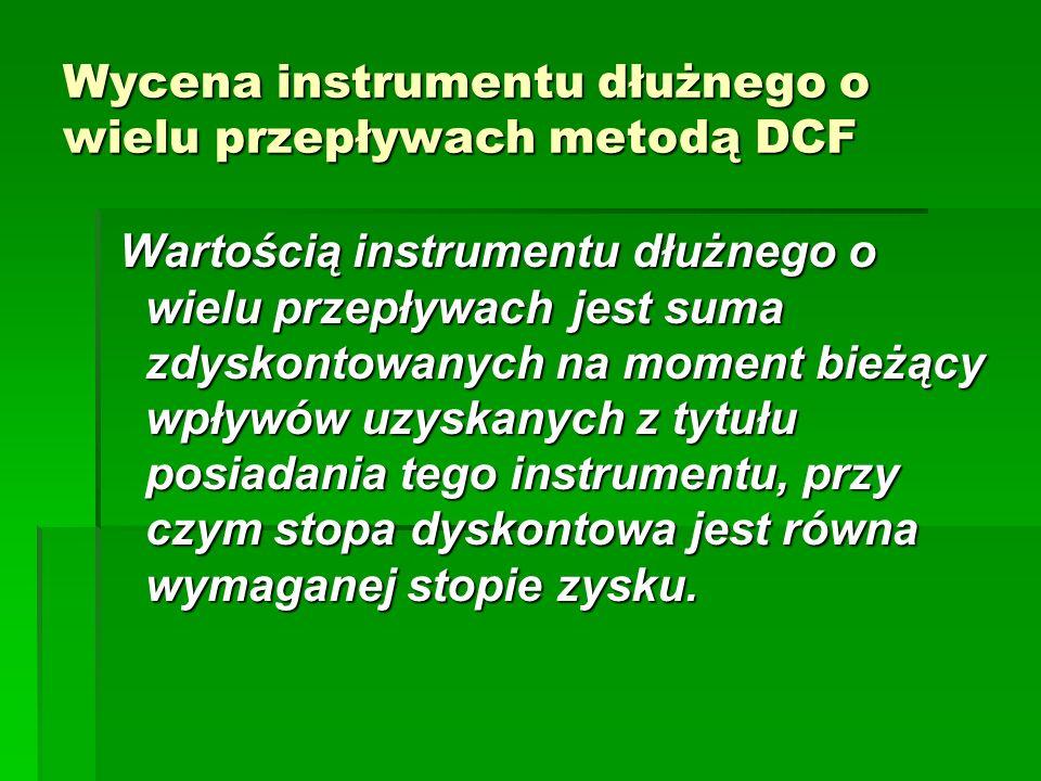 Wycena instrumentu dłużnego o wielu przepływach metodą DCF Wartością instrumentu dłużnego o wielu przepływach jest suma zdyskontowanych na moment bież