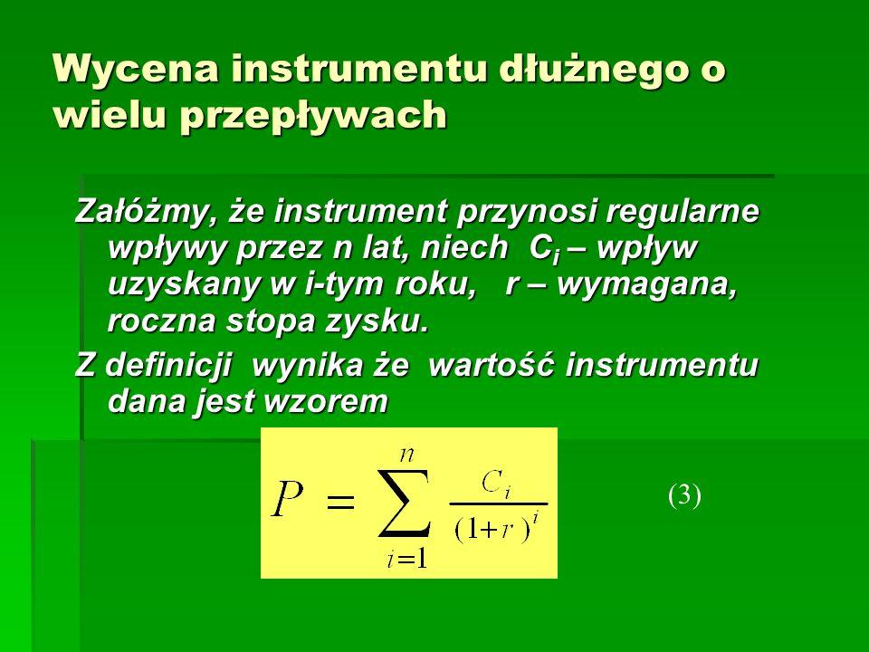 Wycena instrumentu dłużnego o wielu przepływach Załóżmy, że instrument przynosi regularne wpływy przez n lat, niech C i – wpływ uzyskany w i-tym roku,